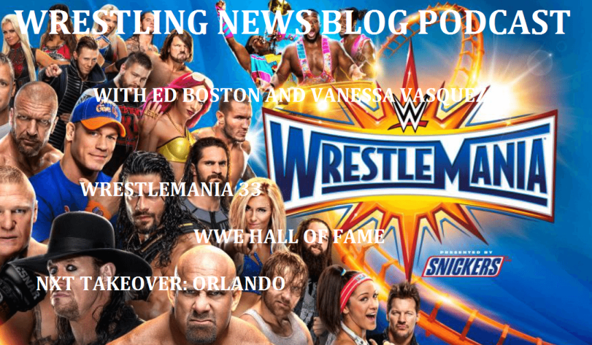 Wrestling News Blog Podcast: WrestleMania 33, WWE HOF and NXT TakeOver: Orlando